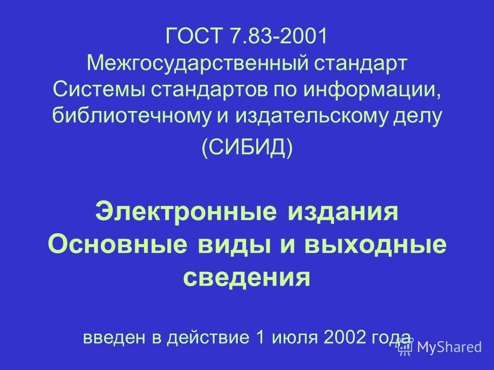 ГОСТ 7.83-2001 Межгосударственный стандарт Системы стандартов по информации, библиотечному и издательскому делу (СИБИД) Электронные издания Основные виды и выходные сведения введен в действие 1 июля 2002 года