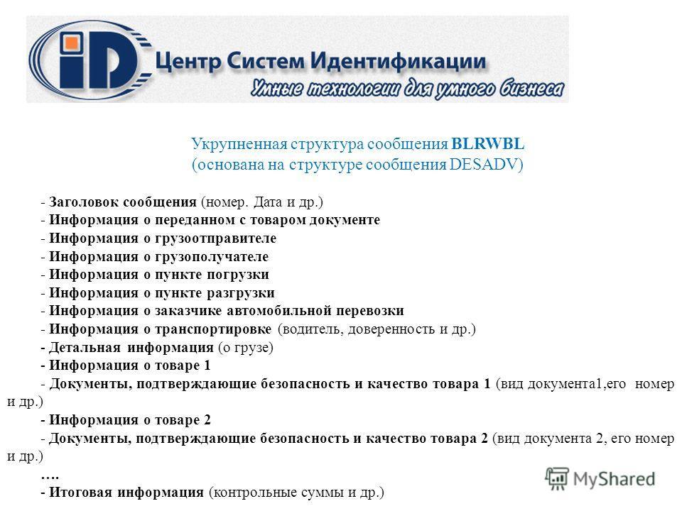 Укрупненная структура сообщения BLRWBL (основана на структуре сообщения DESADV) - Заголовок сообщения (номер. Дата и др.) - Информация о переданном с товаром документе - Информация о грузоотправителе - Информация о грузополучателе - Информация о пунк