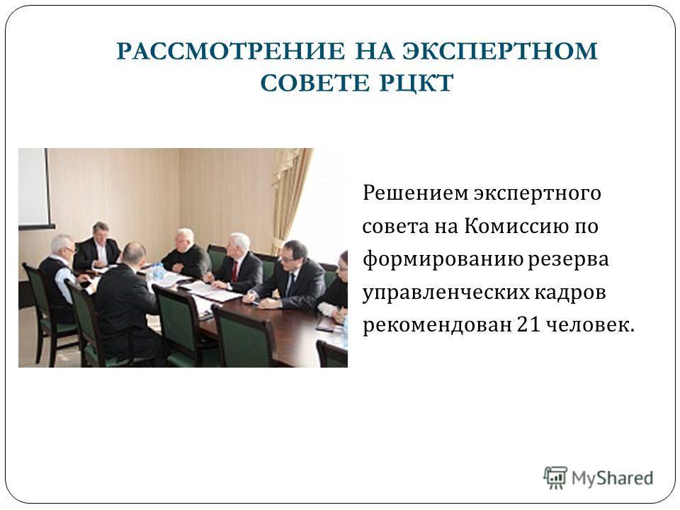 РАССМОТРЕНИЕ НА ЭКСПЕРТНОМ СОВЕТЕ РЦКТ Решением экспертного совета на Комиссию по формированию резерва управленческих кадров рекомендован 21 человек.