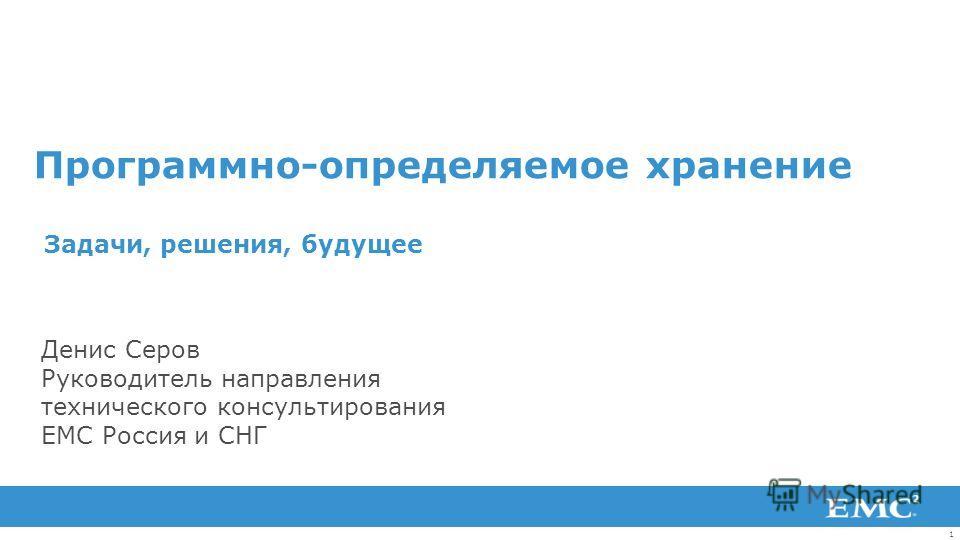 1 Программно-определяемое хранение Задачи, решения, будущее Денис Серов Руководитель направления технического консультирования EMC Россия и СНГ