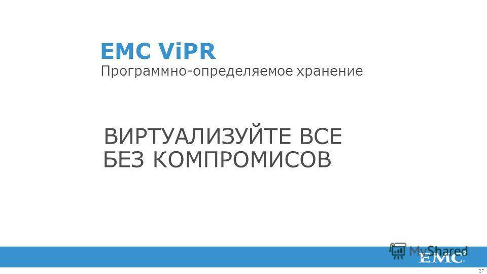 27 EMC ViPR Программно-определяемое хранение БЕЗ КОМПРОМИСОВ ВИРТУАЛИЗУЙТЕ ВСЕ