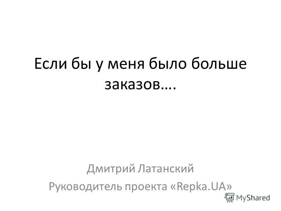 Если бы у меня было больше заказов…. Дмитрий Латанский Руководитель проекта «Repka.UA»