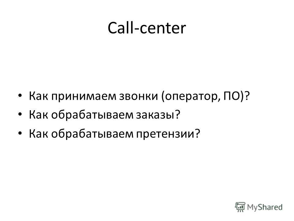 Call-center Как принимаем звонки (оператор, ПО)? Как обрабатываем заказы? Как обрабатываем претензии?