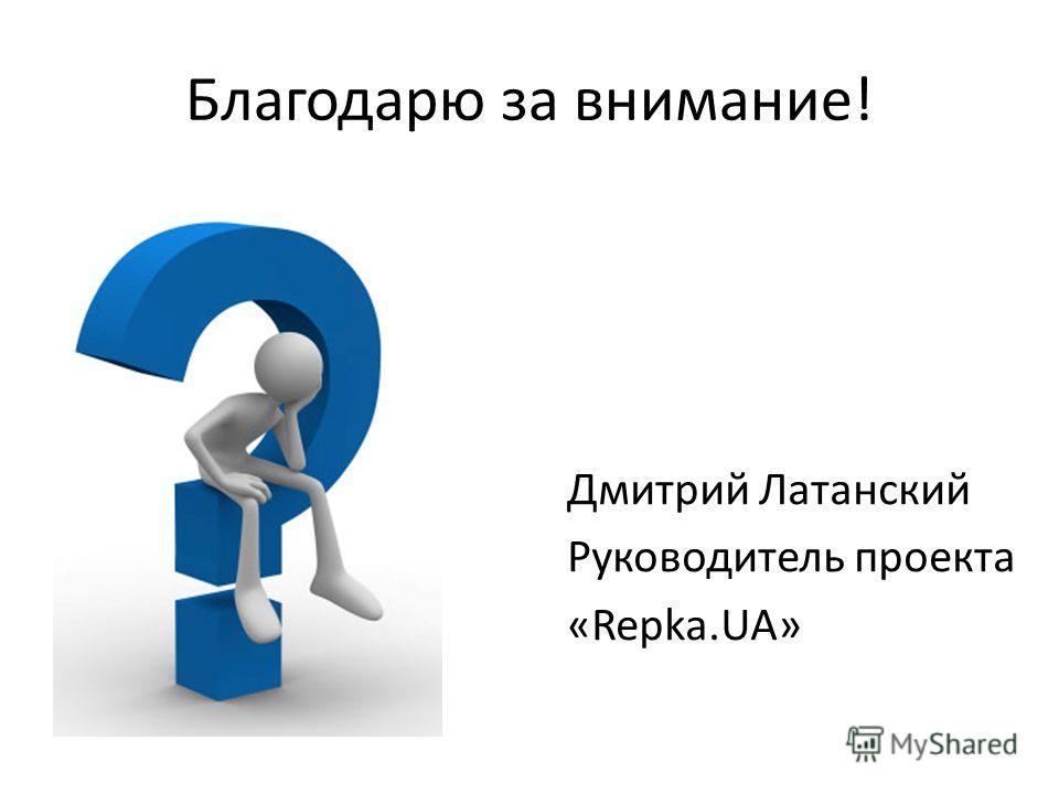 Благодарю за внимание! Дмитрий Латанский Руководитель проекта «Repka.UA»