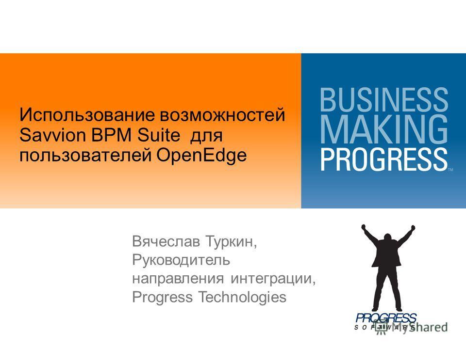 Использование возможностей Savvion BPM Suite для пользователей OpenEdge Вячеслав Туркин, Руководитель направления интеграции, Progress Technologies