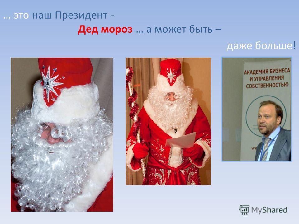 … это наш Президент - Дед мороз … а может быть – даже больше!