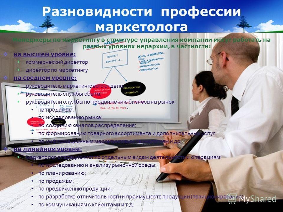 Менеджеры по маркетингу в структуре управления компании могут работать на разных уровнях иерархии, в частности: на высшем уровне: коммерческий директор директор по маркетингу на среднем уровне: руководитель маркетингового отдела; руководитель службы