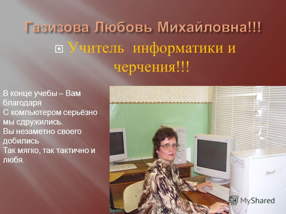 Учитель информатики и черчения !!! В конце учебы – Вам благодаря С компьютером серьёзно мы сдружились. Вы незаметно своего добились Так мягко, так тактично и любя.