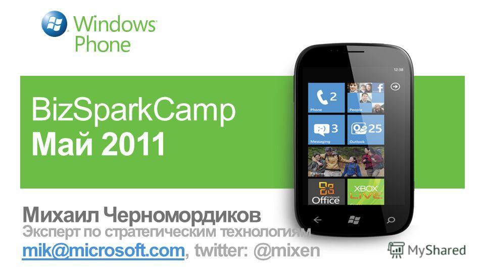 BizSparkCamp Май 2011 Михаил Черномордиков Эксперт по стратегическим технологиям mik@microsoft.com, twitter: @mixen mik@microsoft.com