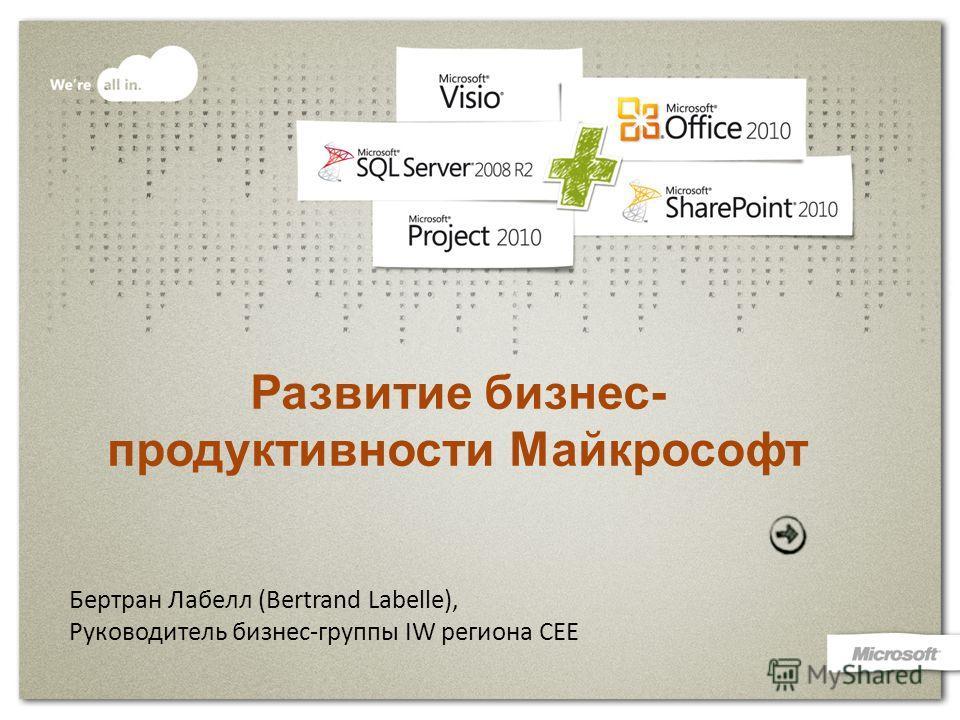 Развитие бизнес- продуктивности Майкрософт Бертран Лабелл (Bertrand Labelle), Руководитель бизнес-группы IW региона СЕЕ