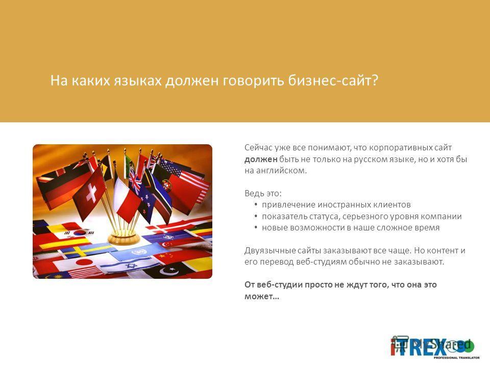 На каких языках должен говорить бизнес-сайт? Сейчас уже все понимают, что корпоративных сайт должен быть не только на русском языке, но и хотя бы на английском. Ведь это: привлечение иностранных клиентов показатель статуса, серьезного уровня компании