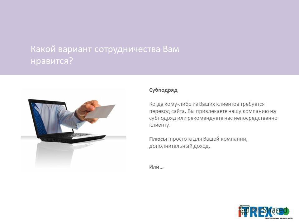 Субподряд Когда кому-либо из Ваших клиентов требуется перевод сайта, Вы привлекаете нашу компанию на субподряд или рекомендуете нас непосредственно клиенту. Плюсы: простота для Вашей компании, дополнительный доход. Или… Какой вариант сотрудничества В