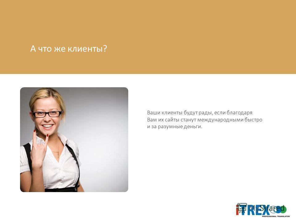 А что же клиенты? Ваши клиенты будут рады, если благодаря Вам их сайты станут международными быстро и за разумные деньги.