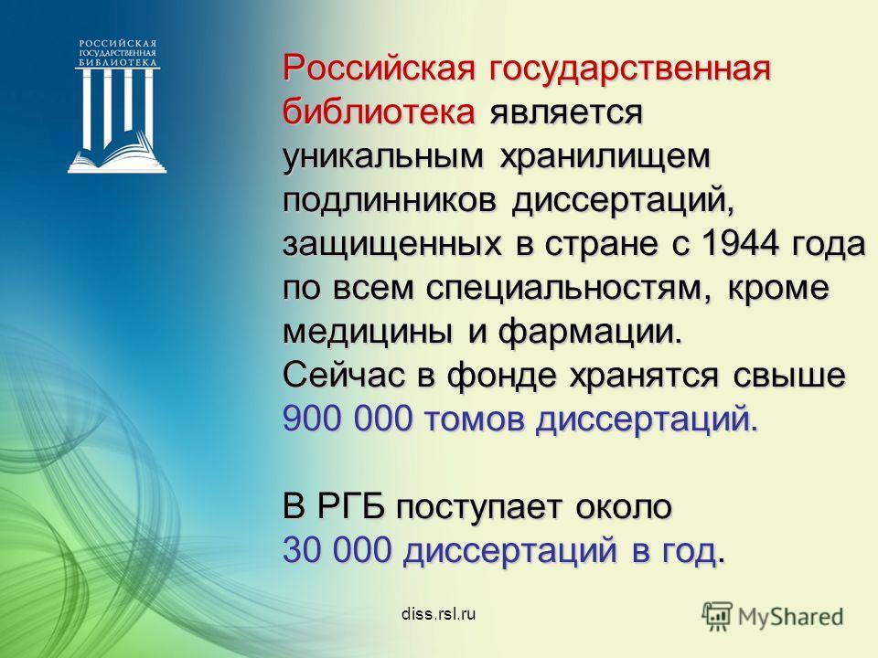diss.rsl.ru Российская государственная библиотека является уникальным хранилищем подлинников диссертаций, защищенных в стране с 1944 года по всем специальностям, кроме медицины и фармации. Сейчас в фонде хранятся свыше 900 000 томов диссертаций. В РГ