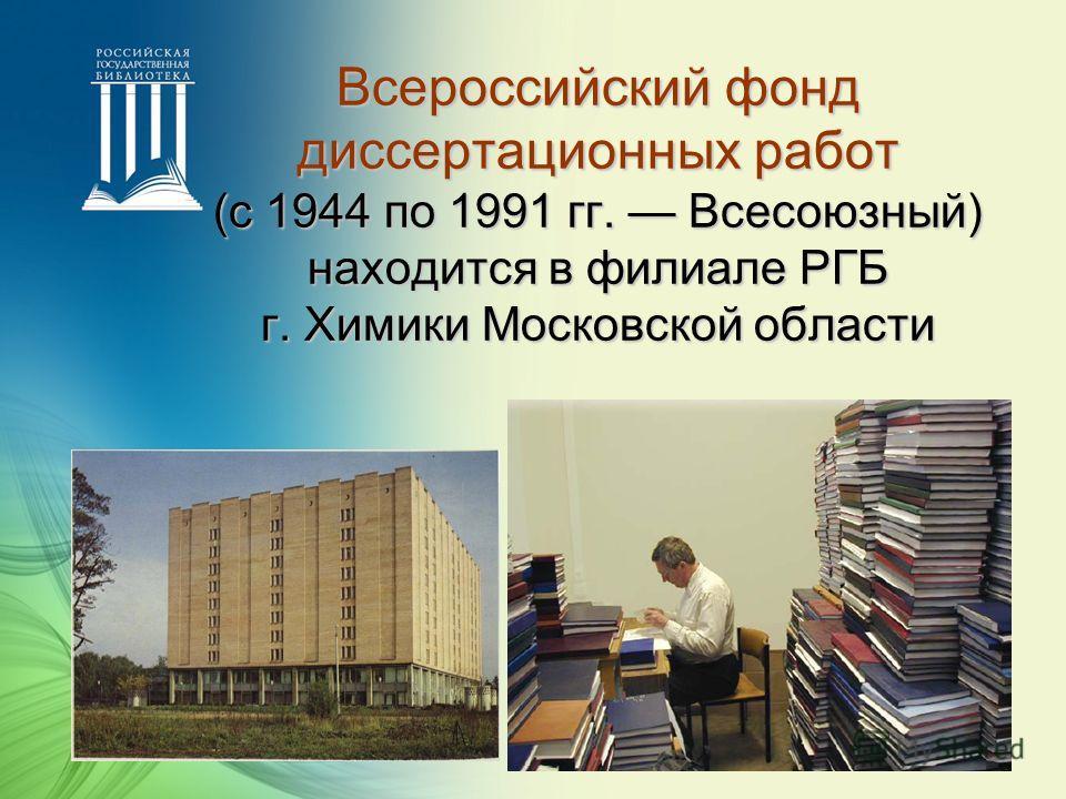 Всероссийский фонд диссертационных работ (с 1944 по 1991 гг. Всесоюзный) находится в филиале РГБ г. Химики Московской области