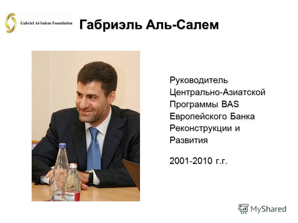 Габриэль Аль-Салем Руководитель Центрально-Азиатской Программы BAS Европейского Банка Реконструкции и Развития 2001-2010 г.г.