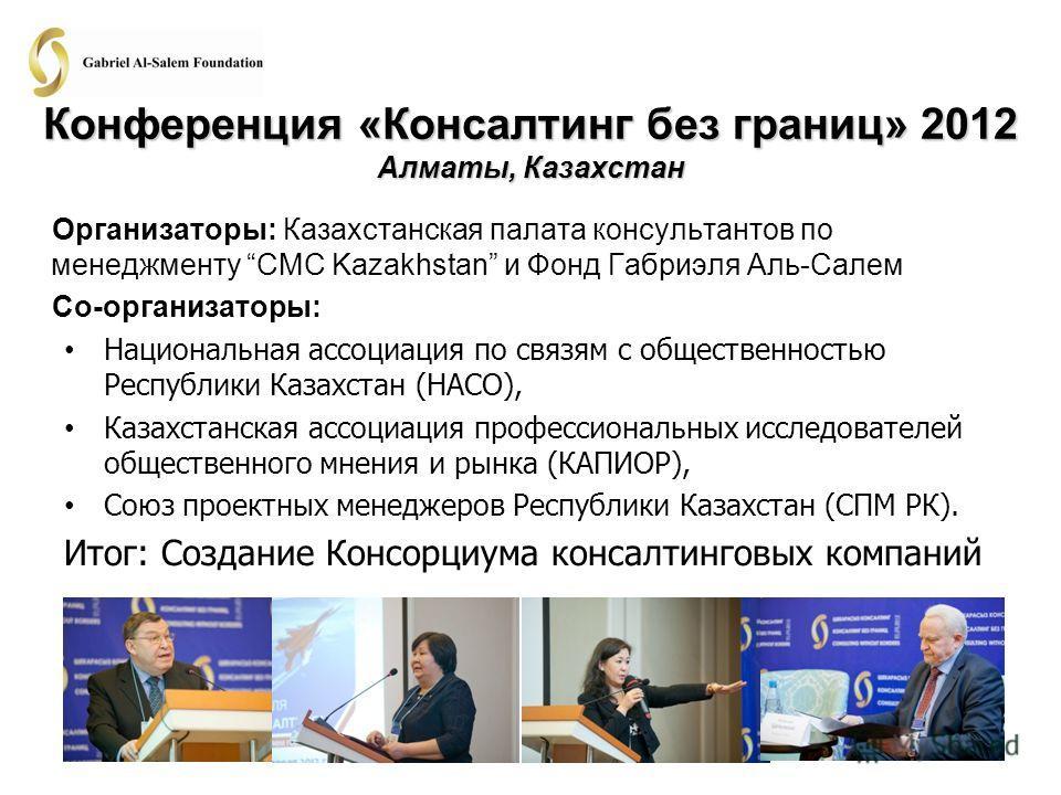 Конференция «Консалтинг без границ» 2012 Алматы, Казахстан Организаторы: Казахстанская палата консультантов по менеджменту CMC Kazakhstan и Фонд Габриэля Аль-Салем Со-организаторы: Национальная ассоциация по связям с общественностью Республики Казахс
