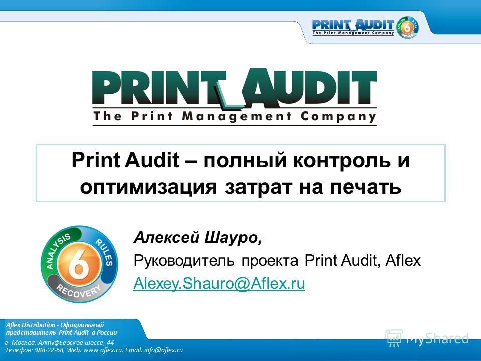 Print Audit – полный контроль и оптимизация затрат на печать Алексей Шауро, Руководитель проекта Print Audit, Aflex Alexey.Shauro@Aflex.ru
