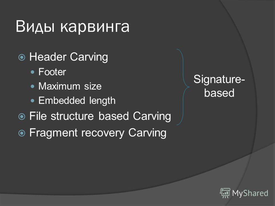 Виды карвинга Header Carving Footer Maximum size Embedded length File structure based Carving Fragment recovery Carving Signature- based
