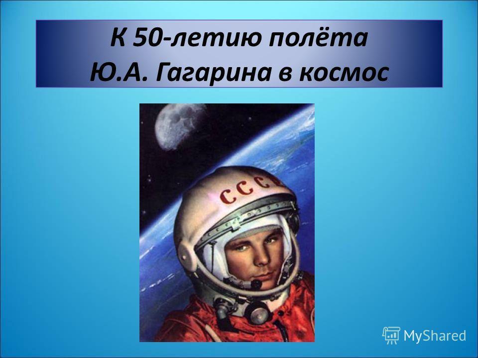 К 50-летию полёта Ю.А. Гагарина в космос