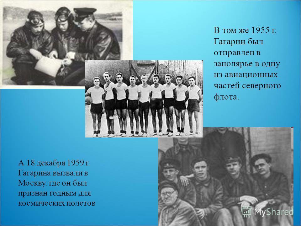 В том же 1955 г. Гагарин был отправлен в заполярье в одну из авиационных частей северного флота. А 18 декабря 1959 г. Гагарина вызвали в Москву. где он был признан годным для космических полетов