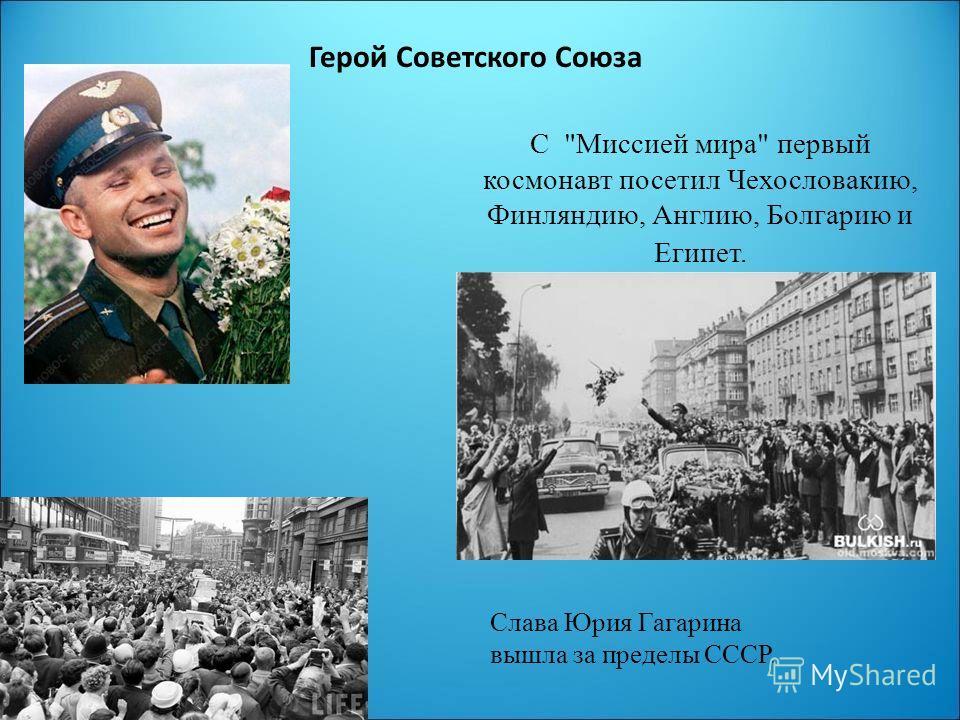 Герой Советского Союза С Миссией мира первый космонавт посетил Чехословакию, Финляндию, Англию, Болгарию и Египет. Слава Юрия Гагарина вышла за пределы СССР.