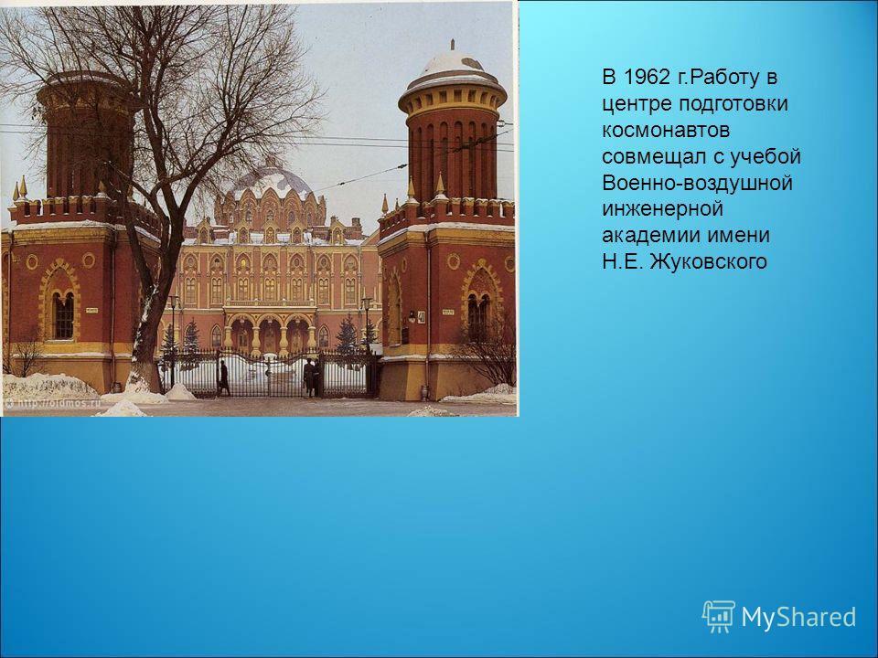 В 1962 г.Работу в центре подготовки космонавтов совмещал с учебой Военно-воздушной инженерной академии имени Н.Е. Жуковского