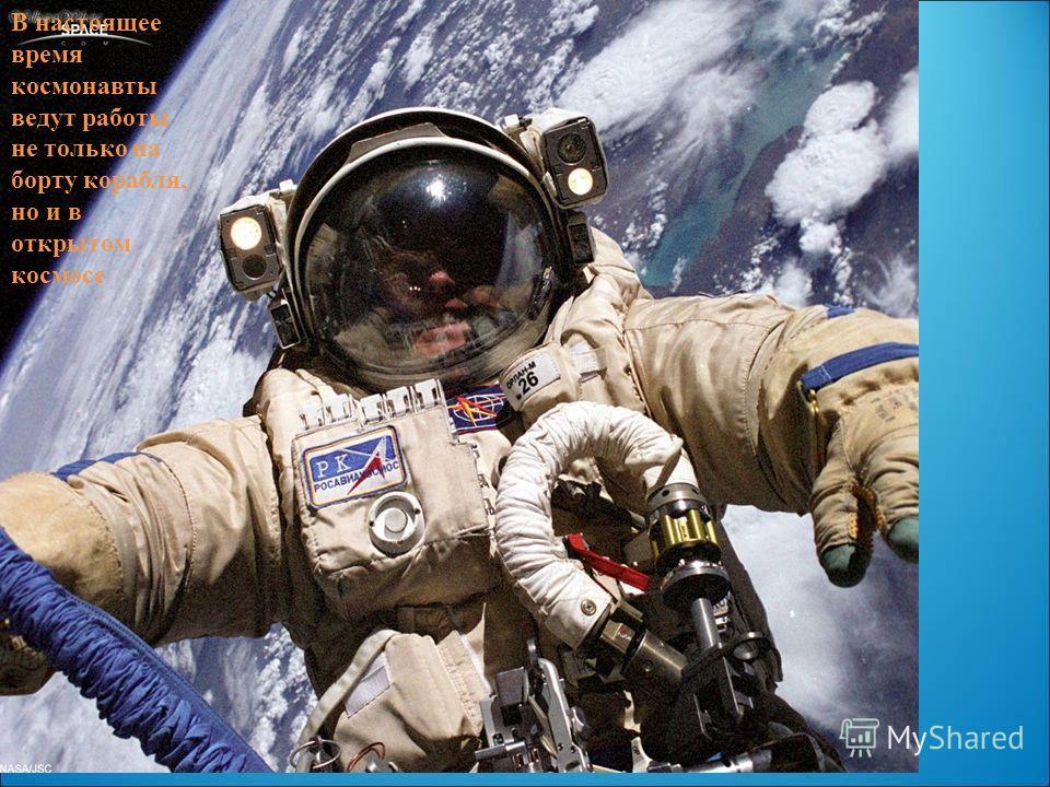 В настоящее время космонавты ведут работы не только на борту корабля, но и в открытом космосе