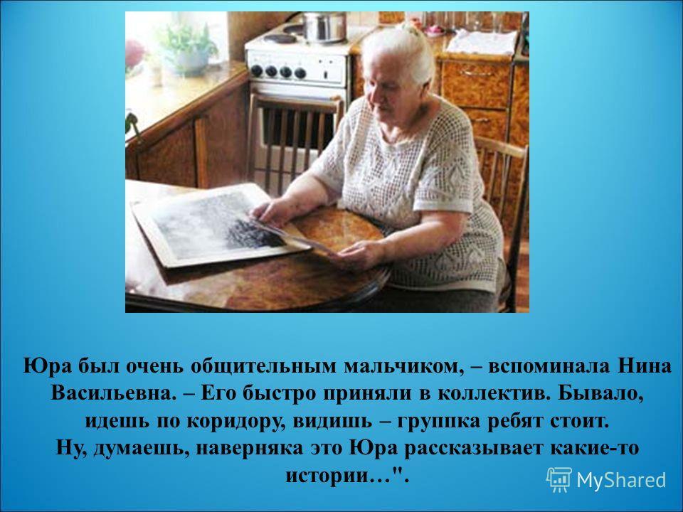 Юра был очень общительным мальчиком, – вспоминала Нина Васильевна. – Его быстро приняли в коллектив. Бывало, идешь по коридору, видишь – группка ребят стоит. Ну, думаешь, наверняка это Юра рассказывает какие-то истории….