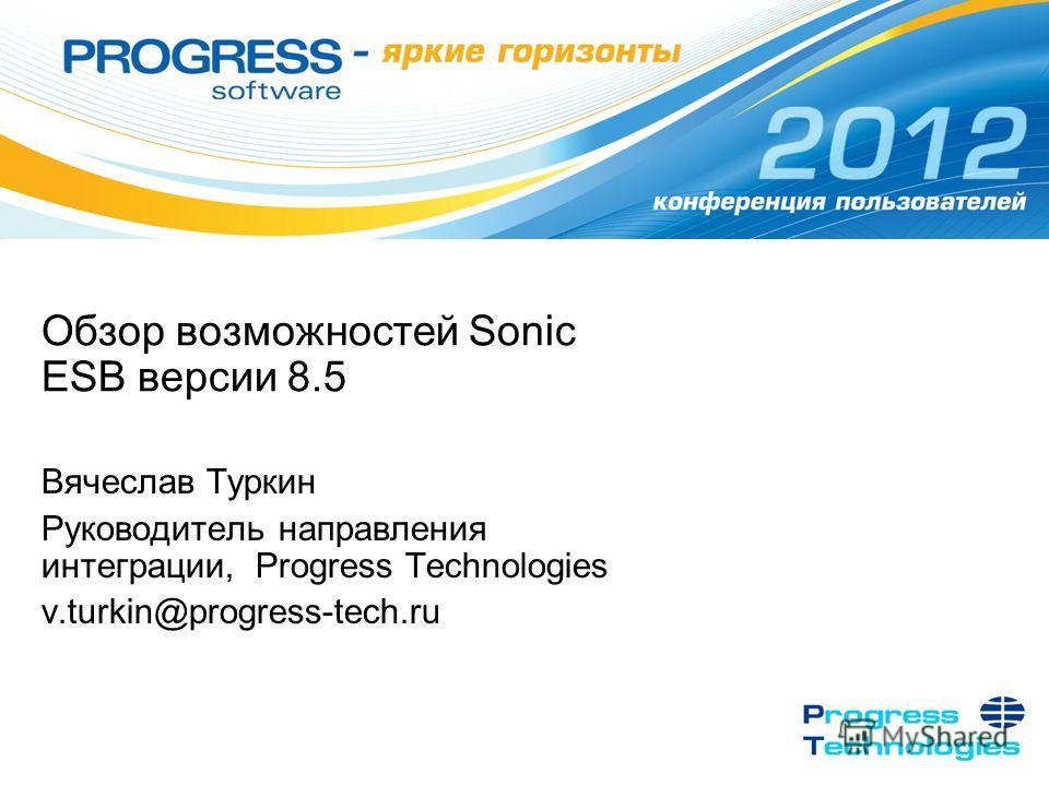 Обзор возможностей Sonic ESB версии 8.5 Вячеслав Туркин Руководитель направления интеграции, Progress Technologies v.turkin@progress-tech.ru