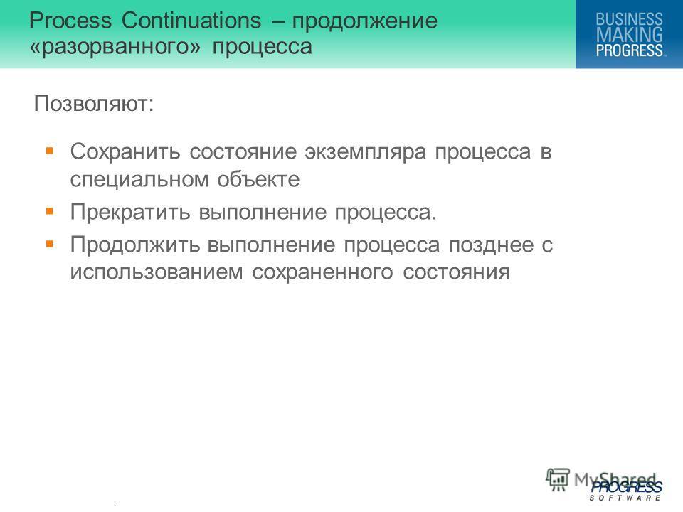 . Process Continuations – продолжение «разорванного» процесса Сохранить состояние экземпляра процесса в специальном объекте Прекратить выполнение процесса. Продолжить выполнение процесса позднее с использованием сохраненного состояния Позволяют:
