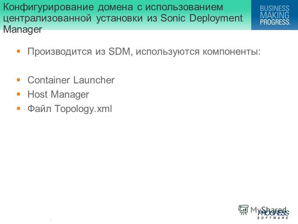 . Конфигурирование домена с использованием централизованной установки из Sonic Deployment Manager Производится из SDM, используются компоненты: Container Launcher Host Manager Файл Topology.xml