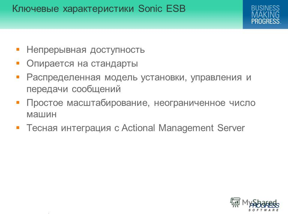 . Ключевые характеристики Sonic ESB Непрерывная доступность Опирается на стандарты Распределенная модель установки, управления и передачи сообщений Простое масштабирование, неограниченное число машин Тесная интеграция с Actional Management Server