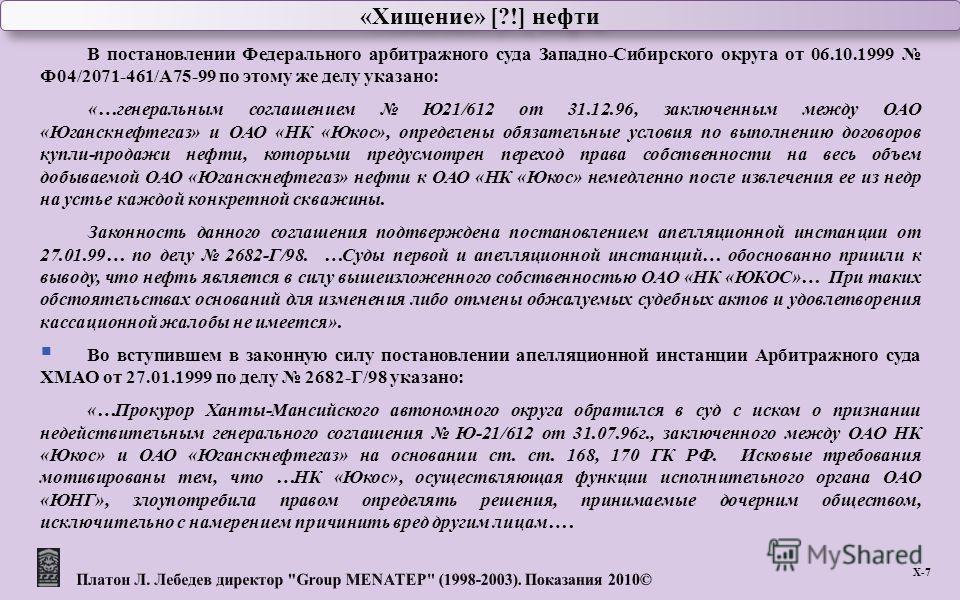 «Хищение» [?!] нефти Х -7 В постановлении Федерального арбитражного суда Западно - Сибирского округа от 06.10.1999 Ф 04/2071-461/ А 75-99 по этому же делу указано : «… генеральным соглашением Ю 21/612 от 31.12.96, заключенным между ОАО « Юганскнефтег