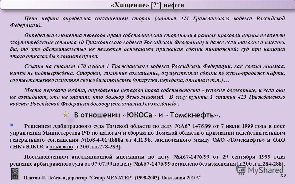 «Хищение» [?!] нефти Х -9 Цена нефти определена соглашением сторон ( статья 424 Гражданского кодекса Российской Федерации ). Определение момента перехода права собственности сторонами в рамках правовой нормы не влечет злоупотребление ( статья 10 Граж