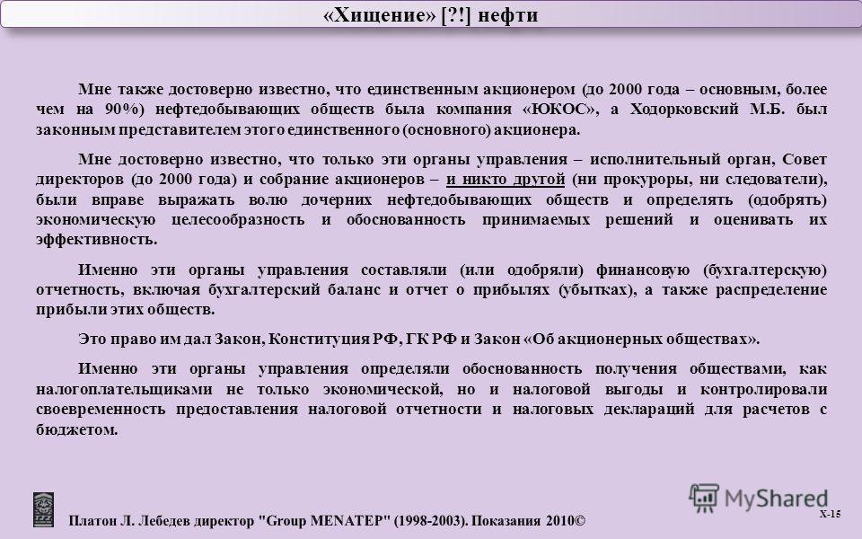 «Хищение» [?!] нефти Х -15 Мне также достоверно известно, что единственным акционером ( до 2000 года – основным, более чем на 90%) нефтедобывающих обществ была компания « ЮКОС », а Ходорковский М. Б. был законным представителем этого единственного (
