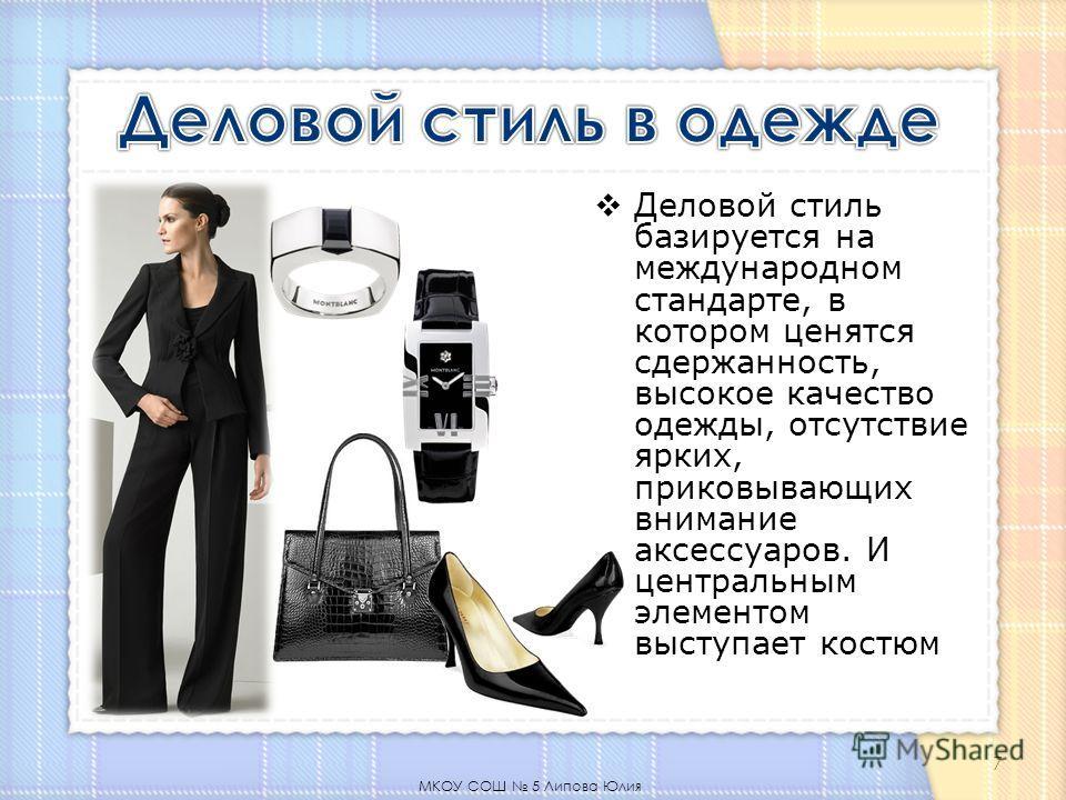 Деловой стиль базируется на международном стандарте, в котором ценятся сдержанность, высокое качество одежды, отсутствие ярких, приковывающих внимание аксессуаров. И центральным элементом выступает костюм МКОУ СОШ 5 Липова Юлия 7