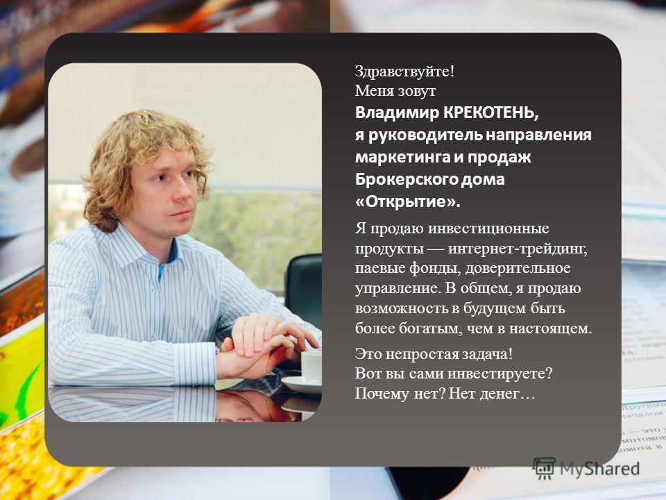 Здравствуйте! Меня зовут Владимир КРЕКОТЕНЬ, я руководитель направления маркетинга и продаж Брокерского дома «Открытие». Я продаю инвестиционные продукты интернет-трейдинг, паевые фонды, доверительное управление. В общем, я продаю возможность в будущ