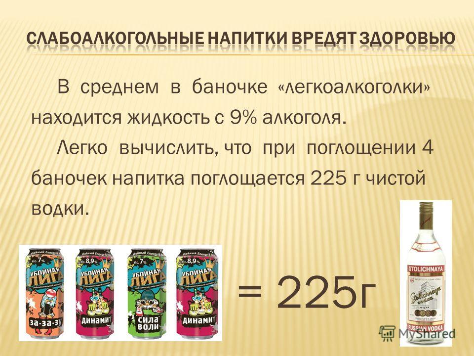 В среднем в баночке «легкоалкоголки» находится жидкость с 9% алкоголя. Легко вычислить, что при поглощении 4 баночек напитка поглощается 225 г чистой водки. = 225г