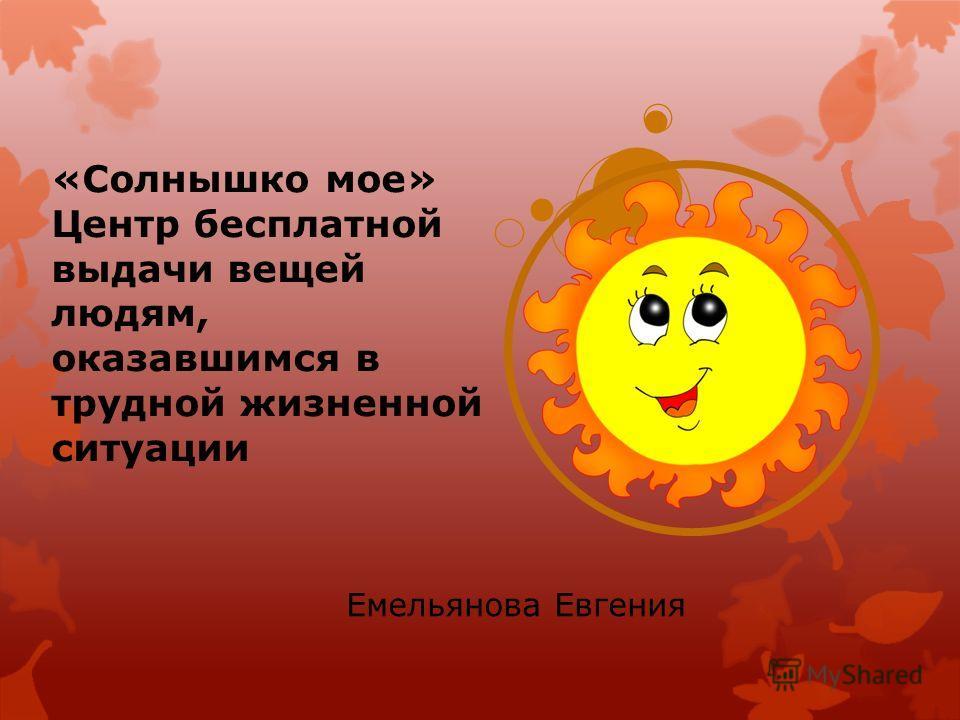 «Солнышко мое» Центр бесплатной выдачи вещей людям, оказавшимся в трудной жизненной ситуации Емельянова Евгения