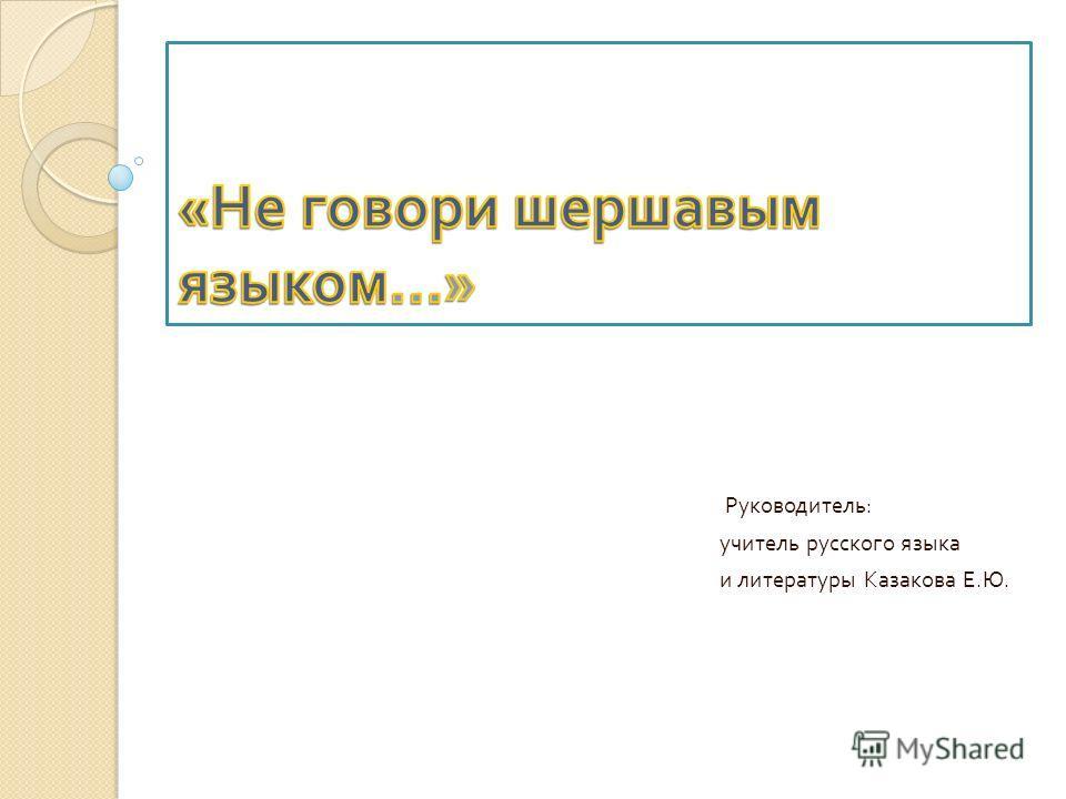 Руководитель : учитель русского языка и литературы Казакова Е. Ю.