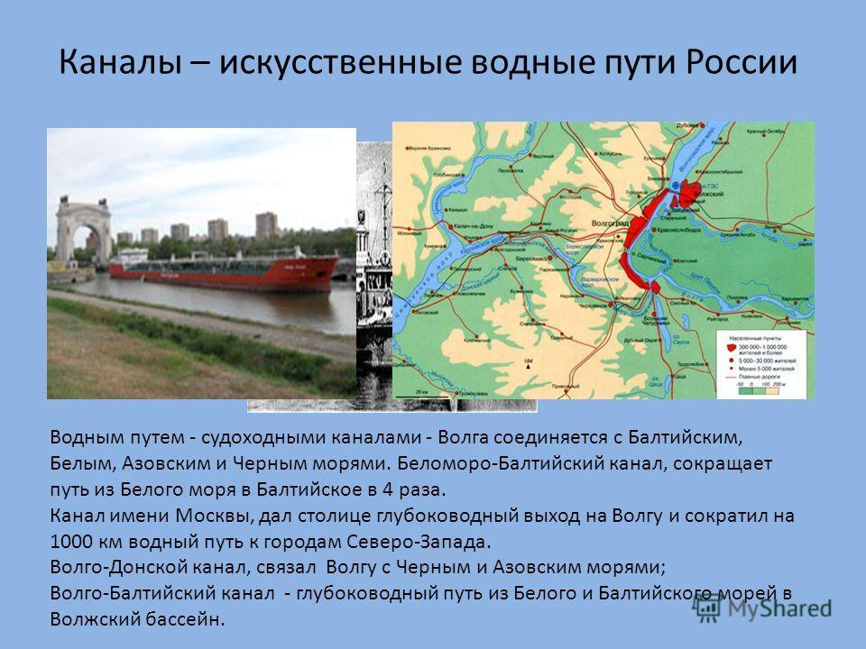 Каналы – искусственные водные пути России Водным путем - судоходными каналами - Волга соединяется с Балтийским, Белым, Азовским и Черным морями. Беломоро-Балтийский канал, сокращает путь из Белого моря в Балтийское в 4 раза. Канал имени Москвы, дал с