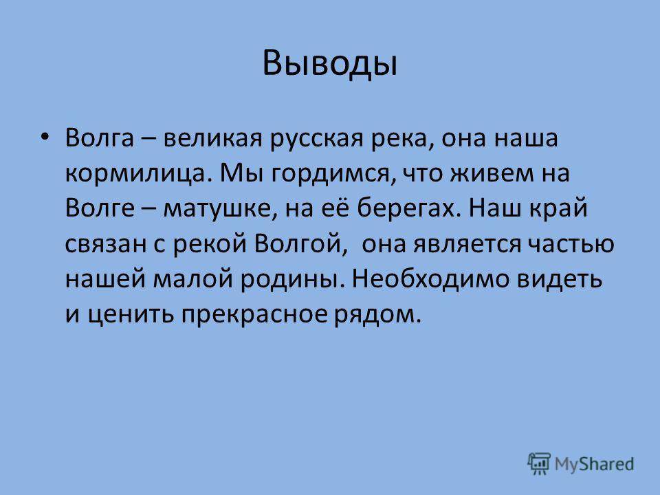 Выводы Волга – великая русская река, она наша кормилица. Мы гордимся, что живем на Волге – матушке, на её берегах. Наш край связан с рекой Волгой, она является частью нашей малой родины. Необходимо видеть и ценить прекрасное рядом.