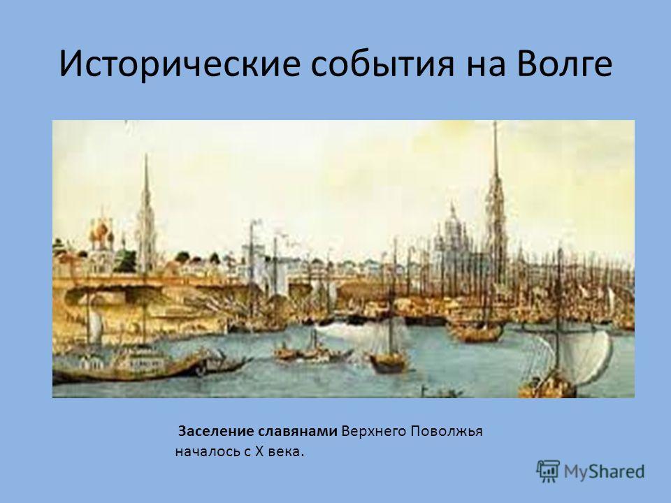 Исторические события на Волге Заселение славянами Верхнего Поволжья началось с Х века.