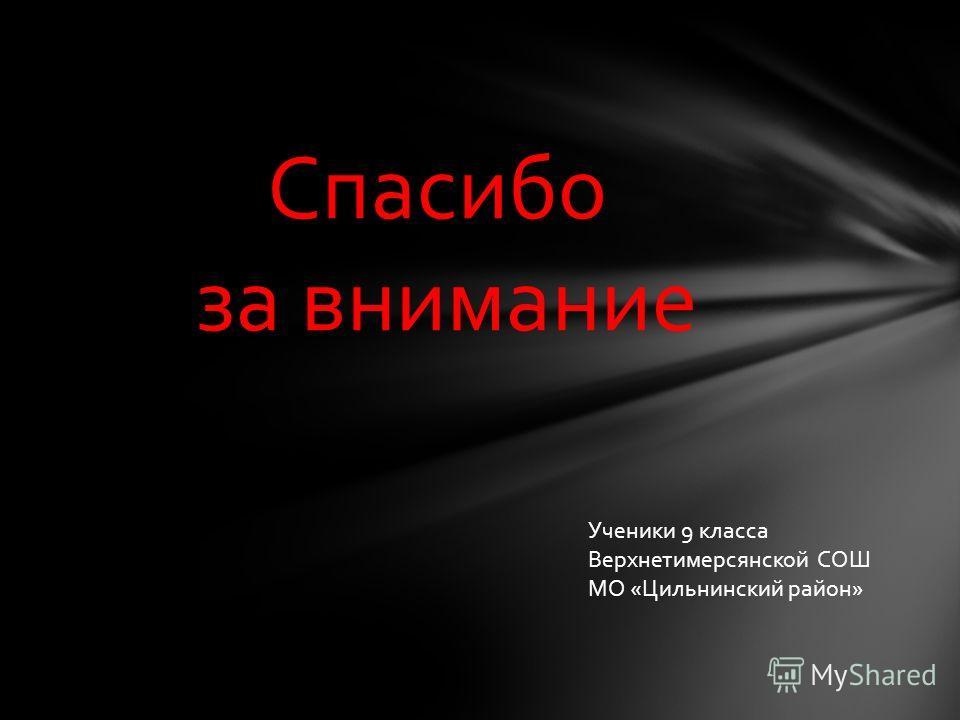 Спасибо за внимание Ученики 9 класса Верхнетимерсянской СОШ МО «Цильнинский район»