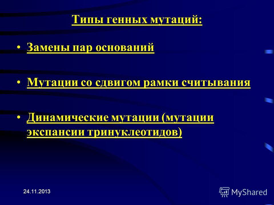 24.11.2013 Типы генных мутаций: Замены пар оснований Мутации со сдвигом рамки считывания Динамические мутации (мутации экспансии тринуклеотидов)