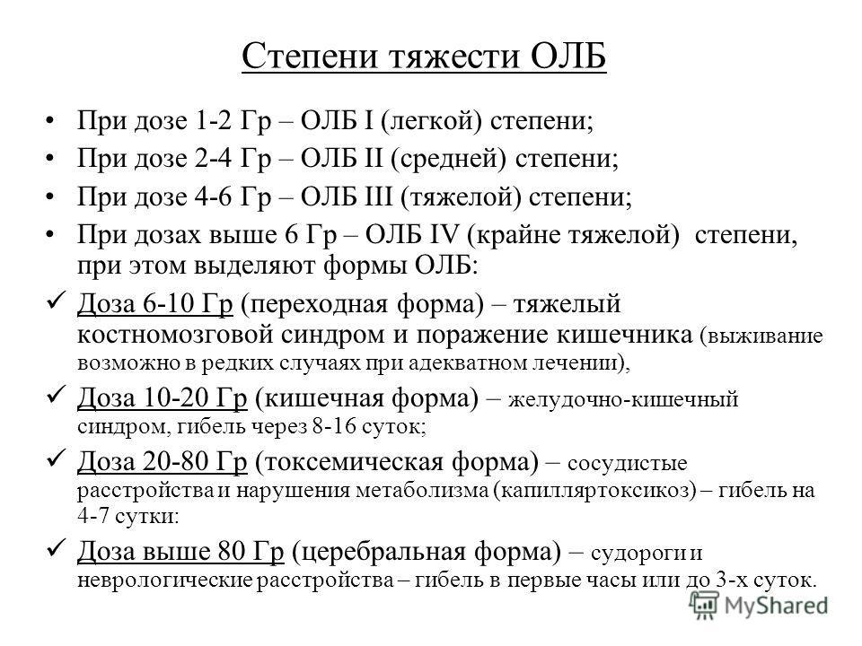 Степени тяжести ОЛБ При дозе 1-2 Гр – ОЛБ I (легкой) степени; При дозе 2-4 Гр – ОЛБ II (средней) степени; При дозе 4-6 Гр – ОЛБ III (тяжелой) степени; При дозах выше 6 Гр – ОЛБ IV (крайне тяжелой) степени, при этом выделяют формы ОЛБ: Доза 6-10 Гр (п