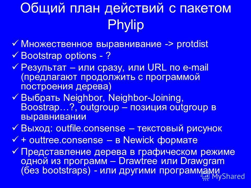 Общий план действий с пакетом Phylip Множественное выравнивание -> protdist Bootstrap options - ? Результат – или сразу, или URL по e-mail (предлагают продолжить с программой построения дерева) Выбрать Neighbor, Neighbor-Joining, Boostrap…?, outgroup