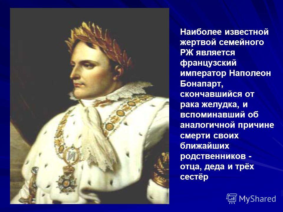 Наиболее известной жертвой семейного РЖ является французский император Наполеон Бонапарт, скончавшийся от рака желудка, и вспоминавший об аналогичной причине смерти своих ближайших родственников - отца, деда и трёх сестёр