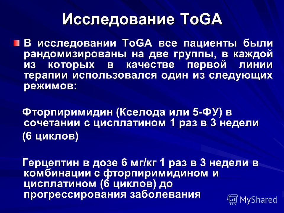 Исследование ToGA В исследовании ToGA все пациенты были рандомизированы на две группы, в каждой из которых в качестве первой линии терапии использовался один из следующих режимов: Фторпиримидин (Кселода или 5-ФУ) в сочетании с цисплатином 1 раз в 3 н